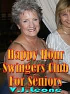 Happy Hour Swingers Club For Seniors ebook by V. J. Leone