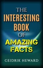 THE INTERESTING BOOK OF AMAZING FACTS ebook by Ceidrik Heward