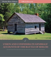 Official Records of the Union and Confederate Armies: Union and Confederate Generals Accounts of the Battle of Shiloh ebook by Ulysses S. Grant, William Tecumseh Sherman, P.G.T. Beauregard & Patrick Cleburne