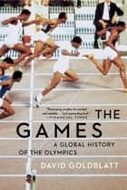 The Games: A Global History of the Olympics ebook by David Goldblatt