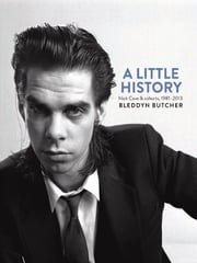 A Little History - Photographs of Nick Cave and cohorts, 1981-2013 ebook by Bleddyn Butcher