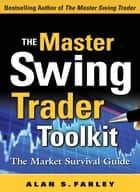 The Master Swing Trader Toolkit: The Market Survival Guide ebook by Alan Farley