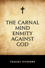 The Carnal Mind Enmity Against God ebook by Charles Spurgeon