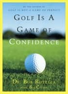 Golf Is a Game of Confidence ebook by Dr. Bob Rotella,Bob Cullen
