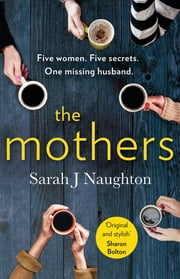 The Mothers - Five women. Five secrets. One missing husband. ebook by Sarah J. Naughton