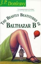 The Beastly Beatitudes of Balthazar B ebook by J. P. Donleavy