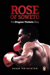 Rose of Soweto - The Dingaan Thobela Story ebook by Deon Potgieter
