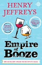 Empire of Booze - British History Through the Bottom of a Glass ebook by Henry Jeffreys