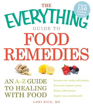 The Everything Guide to Food Remedies - An A-Z guide to healing with food ebook by Lori Rice
