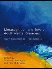 Metacognition and Severe Adult Mental Disorders - From Research to Treatment ebook by Giancarlo Dimaggio,Paul H. Lysaker