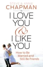 I Love You and I Like You - How to Be Married and Still Be Friends ebook by Steve Chapman, Annie Chapman