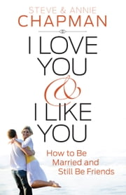 I Love You and I Like You - How to Be Married and Still Be Friends ebook by Steve Chapman,Annie Chapman