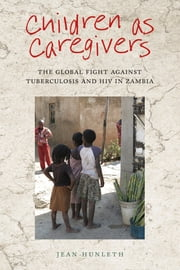 Children as Caregivers - The Global Fight against Tuberculosis and HIV in Zambia ebook by Kobo.Web.Store.Products.Fields.ContributorFieldViewModel
