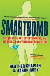 Smartbomb - The Quest for Art, Entertainment, and Big Bucks in the Videogame Revolution ebook by Heather Chaplin,Aaron Ruby