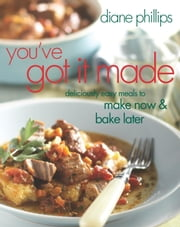 You've Got It Made - Deliciously Easy Meals to Make Now and Bake Later ebook by Diane Phillips