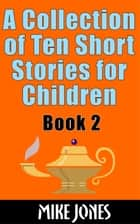 A Collection Of Ten Short Stories For Children: Book 2 ebook by Mike Jones