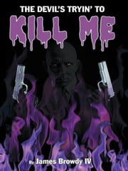 The Devil's Tryin' To Kill Me ebook by James Browdy IV