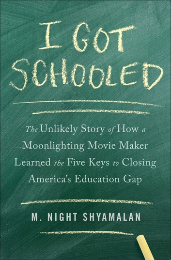 I Got Schooled - The Unlikely Story of How a Moonlighting Movie Maker Learned the Five Keys to Closing America's Education Gap ebook by M. Night Shyamalan