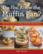 Do You Know the Muffin Pan? - 100 Fun, Easy-to-Make Muffin Pan Meals ebook by