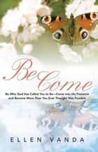 Become - Be Who God Has Called You to Be—Come into His Presence and Become More Than You Ever Thought Was Possible ebook by