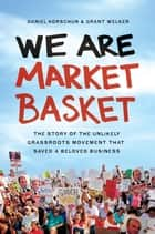 We Are Market Basket - The Story of the Unlikely Grassroots Movement That Saved a Beloved Business ebook by Daniel Korschun, Grant Welker