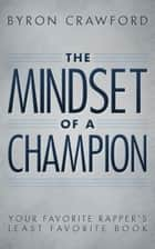 The Mindset of a Champion: Your Favorite Rapper's Least Favorite Book ebook by Byron Crawford