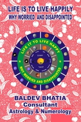 Life is to Live Happily - Why Worried and Disappointed ebook by Baldev Bhatia