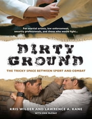 Dirty Ground - The Tricky Space Between Sport and Combat ebook by Kris Wilder,Lawrence  A. Kane