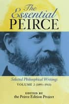 The Essential Peirce, Volume 2 - Selected Philosophical Writings (1893-1913) ebook by Peirce Edition Project