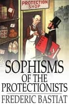 Sophisms of the Protectionists ebook by Frederic Bastiat,Horace White