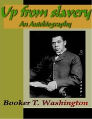 Up from Slavery - An Autobiography ebook by Washington, Booker  T.