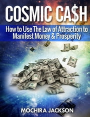 Cosmic Cash: How To Use The Law of Attraction to Manifest Money & Prosperity ebook by Mochira Jackson