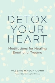 Detox Your Heart - Meditations for Healing Emotional Trauma ebook by Valerie Mason-John,Christopher Titmuss