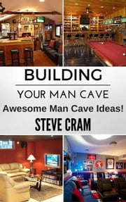 Building Your Man Cave - Awesome Man Cave Ideas! ebook by Steve Cram