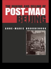 The Making and Selling of Post-Mao Beijing ebook by Anne-Marie Broudehoux