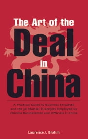 The Art of the Deal - A Practical Guide to Business Etiquette and the 36 Martial Strategies Employed by Chinese Businessme ebook by Laurence J. Brahm
