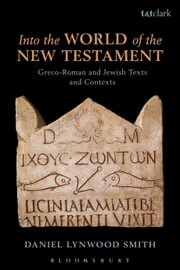 Into the World of the New Testament - Greco-Roman and Jewish Texts and Contexts ebook by Dr Daniel Lynwood Smith
