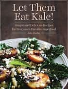 Let Them Eat Kale! - Simple and Delicious Recipes for Everyone's Favorite Superfood ebook by Julia Mueller