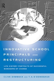 Innovative School Principals and Restructuring - Life History Portraits of Successful Managers of Change ebook by C.A.J. Dimmock,T.A. O'Donoghue