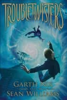 Troubletwisters: Book 1 ebook by Garth Nix,Sean Williams