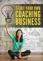 Start Your Own Coaching Business - Quick Guide To Starting A Profitable Online Coaching Business ebook by empreender