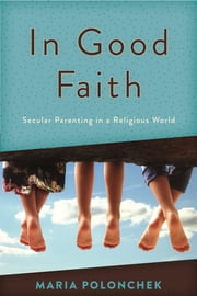 In Good Faith - Secular Parenting in a Religious World ebook by Maria Polonchek
