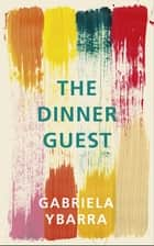 The Dinner Guest ebook by Gabriela Ybarra, Natasha Wimmer
