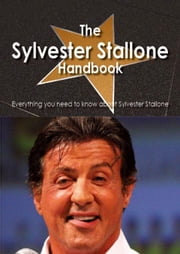 The Sylvester Stallone Handbook - Everything you need to know about Sylvester Stallone ebook by Smith, Emily