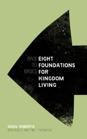 Back to Basics - Eight Foundations for Kingdom Living ebook by Doug Roberts,Ben Pasley,Tim F. Thornton