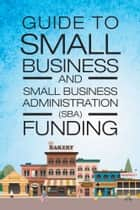 Guide to Small Business and Small Business Administration (SBA) Funding ebook by Mark A Woodard