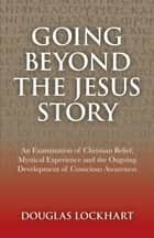 Going Beyond the Jesus Story ebook by Douglas Lockhart