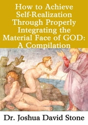 How to Achieve Self-Realization Through Properly Integrating theMaterial Face of GOD - A Compilation ebook by Joshua Stone