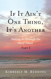 If It Ain't One Thing, Its Another - Making It Through the Hard Times Part 2 ebook by Kimberly M. Redding