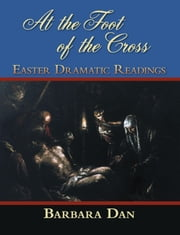 At the Foot of the Cross - Easter Dramatic Readings ebook by Barbara Dan